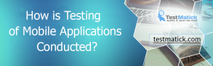 How is Testing of Mobile Applications Conducted?