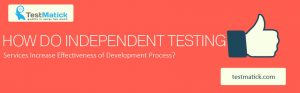 How-do-Independent-Testing-Services-Increase-Effectiveness-of-Development-Process
