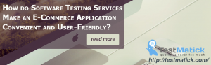 How do Software Testing Services Make an E-Commerce Application Convenient and User-Friendly