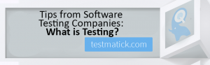 Tips from Software Testing Companies: What is Testing?