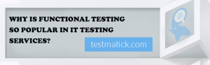 Why-is-Functional-Testing-so-Popular-in-IT-Testing-Services