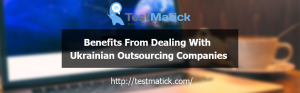 Benefits From Dealing With Ukrainian Outsourcing Companies
