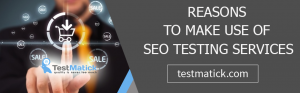 Reasons to Make Use of SEO Testing Services