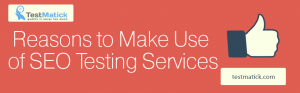 Reasons-to-Make-Use-of-SEO-Testing-Services