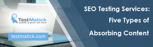 SEO Testing Services: Five Types of Absorbing Content