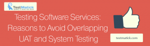 Testing-Software-Services-Reasons-to-Avoid-Overlapping-UAT-and-System-Testing