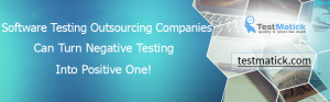 Software Testing Outsourcing Companies Can Turn Negative Testing Into Positive One!