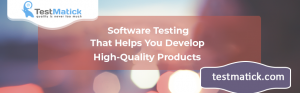 Software Testing That Helps You Develop High-Quality Products