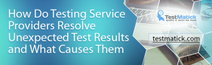 How-Do-Testing-Service-Providers-Resolve-Unexpected-Test-Results-and-What-Causes-Them