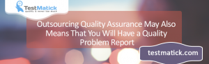 Outsourcing-Quality-Assurance-May-Also-Means-That-You-Will-Have-a-Quality-Problem-Report