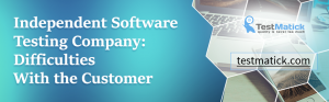 Independent-Software-Testing-Company: Difficulties-With-the-Customer