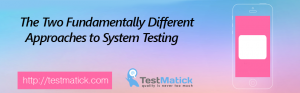 The-Two Fundamentally-Different-Approaches-to-System-Testing