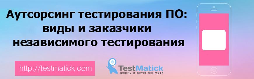 Аутсорсинг тестирования ПО. виды и заказчики независимого тестирования