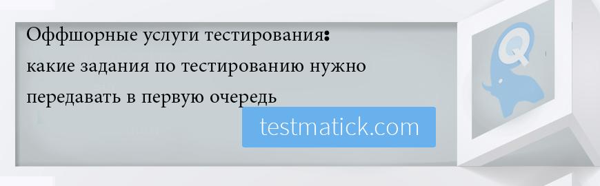 Оффшорные услуги тестирования: какие задания по тестированию нужно передавать в первую очередь