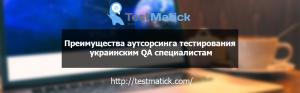 Преимущества аутсорсинга тестирования украинским QA специалистам