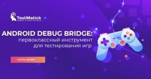 Android Debug Bridge первоклассный инструмент для тестирования игр
