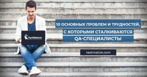 10 основных проблем и трудностей, с которыми сталкиваются QA-специалисты