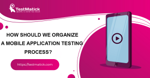 How-Should-We-Organize-a-Mobile-Application-Testing-Process