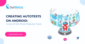 Creating Autotests on Android. A List of the Most Popular Tools