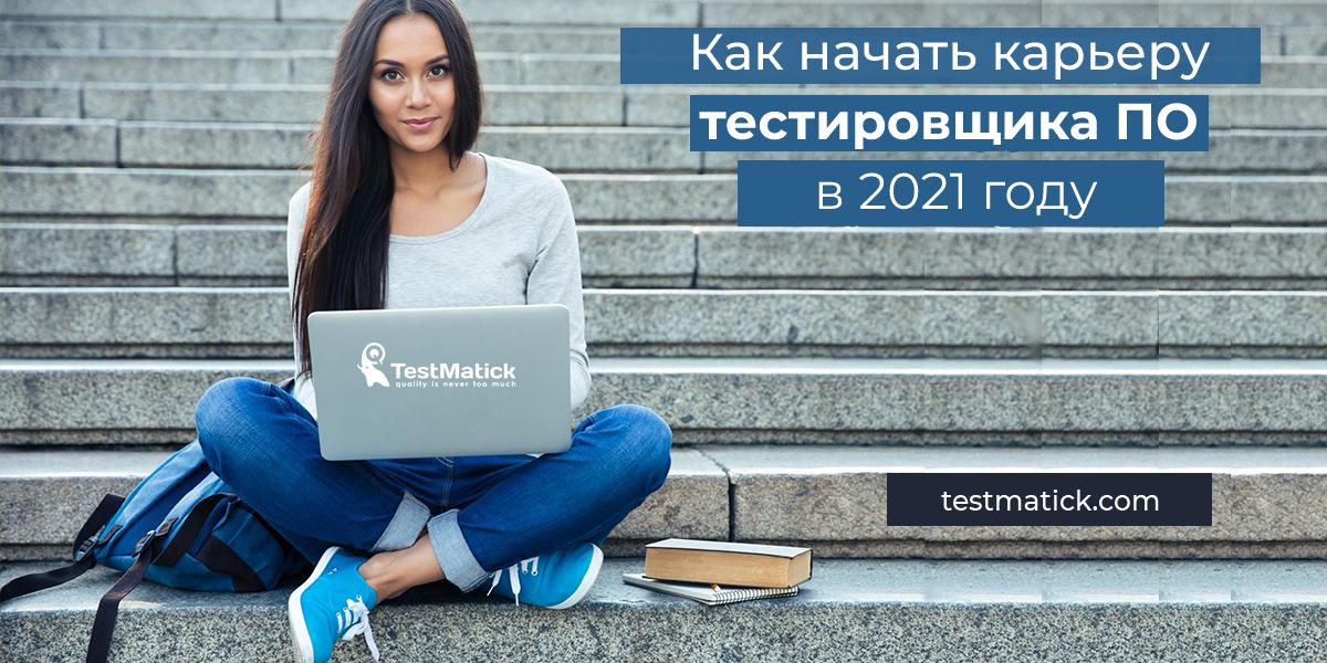 Как начать карьеру тестировщика ПО в 2021 году
