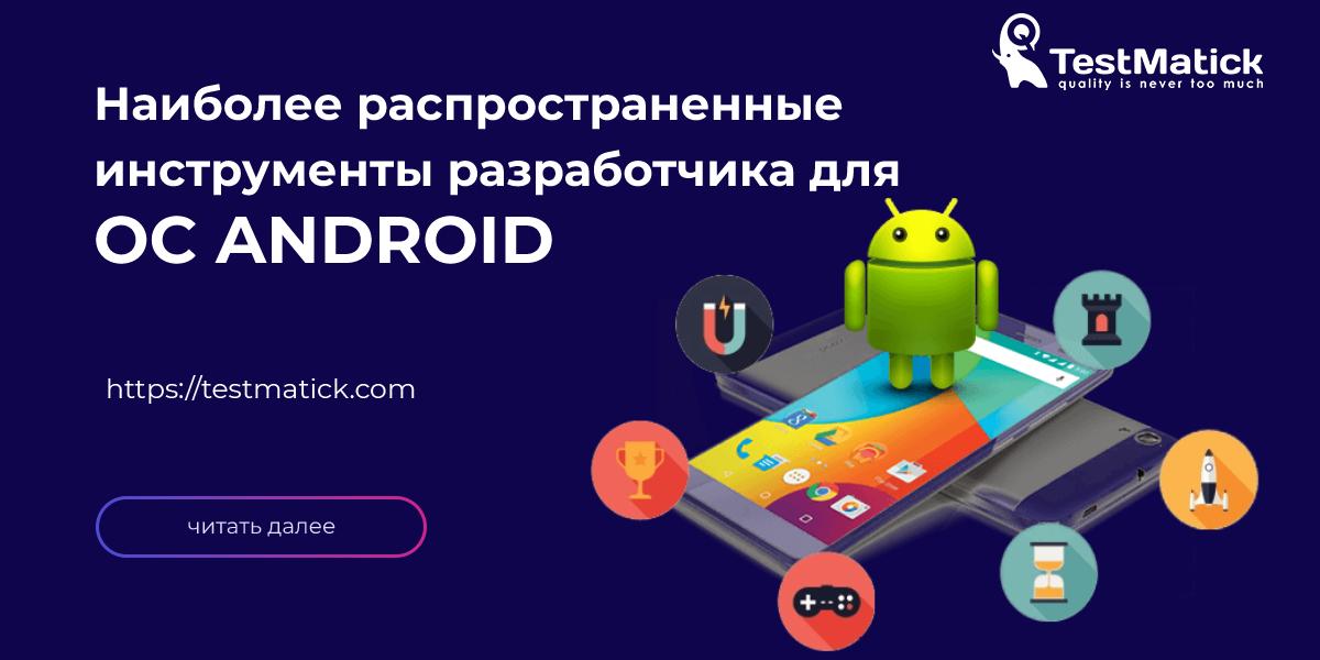 Наиболее распространенные инструменты разработчика для ОС Android