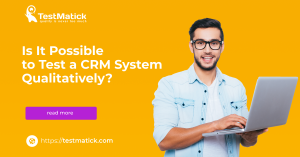 Is It Possible to Test a CRM System Qualitatively